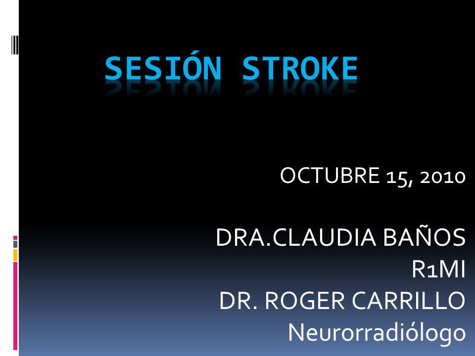 OCTUBRE 15, 2010 DRA.CLAUDIA BAÑOS R1MI DR. ROGER CARRILLO Neurorradiólogo