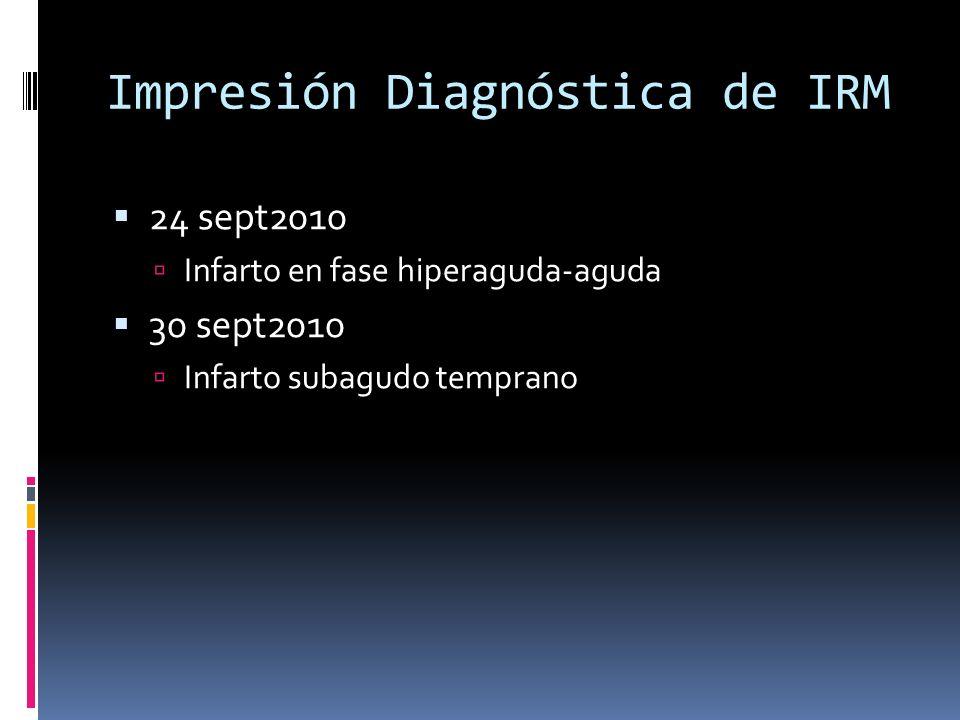 Impresión Diagnóstica de IRM 24 sept2010 Infarto en fase hiperaguda-aguda 30 sept2010 Infarto subagudo temprano