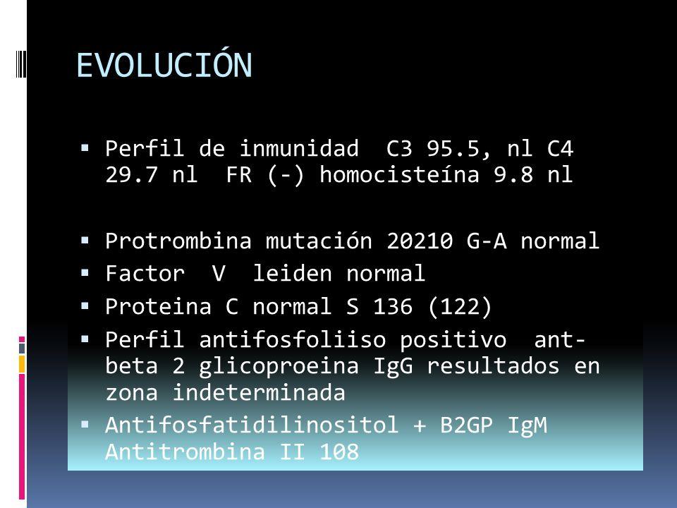 EVOLUCIÓN Perfil de inmunidad C3 95.5, nl C4 29.7 nl FR (-) homocisteína 9.8 nl Protrombina mutación 20210 G-A normal Factor V leiden normal Proteina C normal S 136 (122) Perfil antifosfoliiso positivo ant- beta 2 glicoproeina IgG resultados en zona indeterminada Antifosfatidilinositol + B2GP IgM Antitrombina II 108