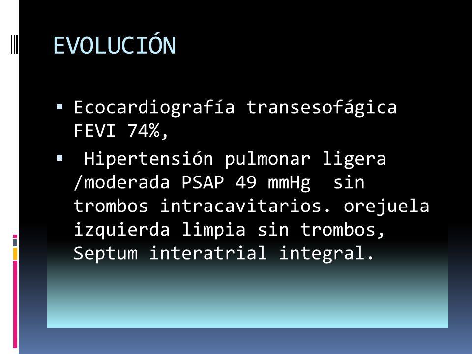 EVOLUCIÓN Ecocardiografía transesofágica FEVI 74%, Hipertensión pulmonar ligera /moderada PSAP 49 mmHg sin trombos intracavitarios.