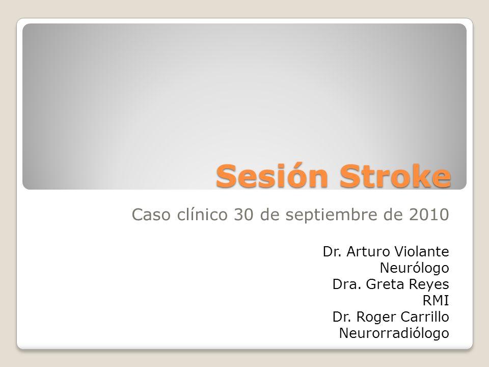 Sesión Stroke Caso clínico 30 de septiembre de 2010 Dr. Arturo Violante Neurólogo Dra. Greta Reyes RMI Dr. Roger Carrillo Neurorradiólogo