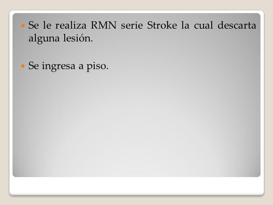 Se le realiza RMN serie Stroke la cual descarta alguna lesión. Se ingresa a piso.