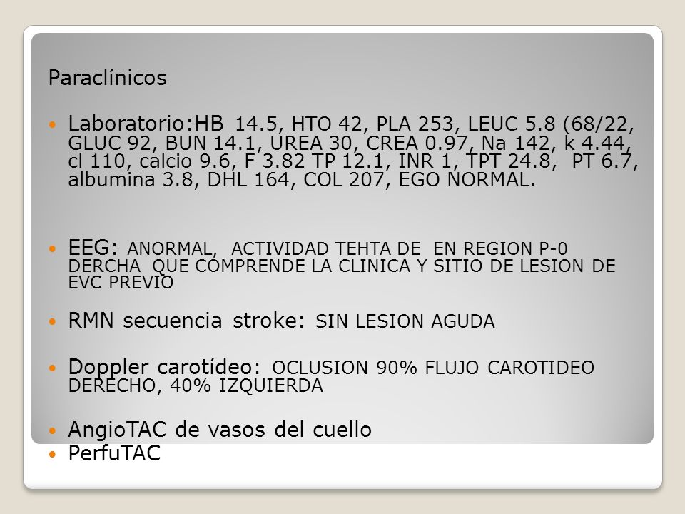 Paraclínicos Laboratorio:HB 14.5, HTO 42, PLA 253, LEUC 5.8 (68/22, GLUC 92, BUN 14.1, UREA 30, CREA 0.97, Na 142, k 4.44, cl 110, calcio 9.6, F 3.82