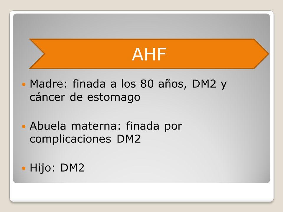 Madre: finada a los 80 años, DM2 y cáncer de estomago Abuela materna: finada por complicaciones DM2 Hijo: DM2 AHF