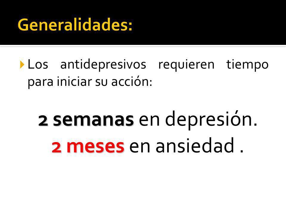 Los antidepresivos requieren tiempo para iniciar su acción: 2semanas 2 semanas en depresión. 2meses 2 meses en ansiedad.