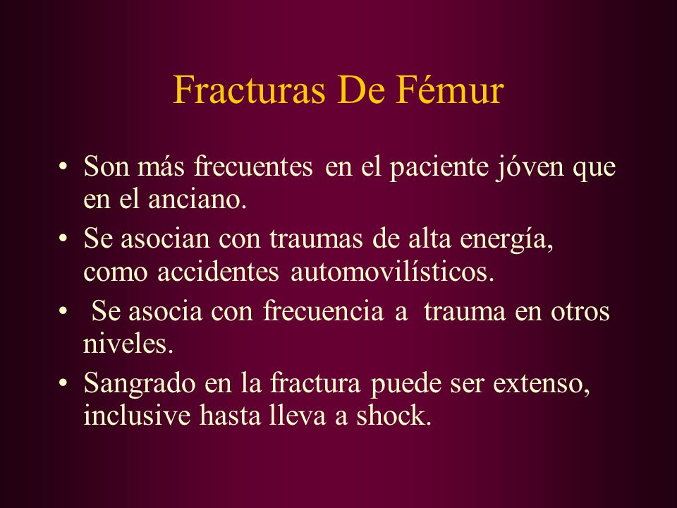 Fracturas De Fémur Son más frecuentes en el paciente jóven que en el anciano. Se asocian con traumas de alta energía, como accidentes automovilísticos