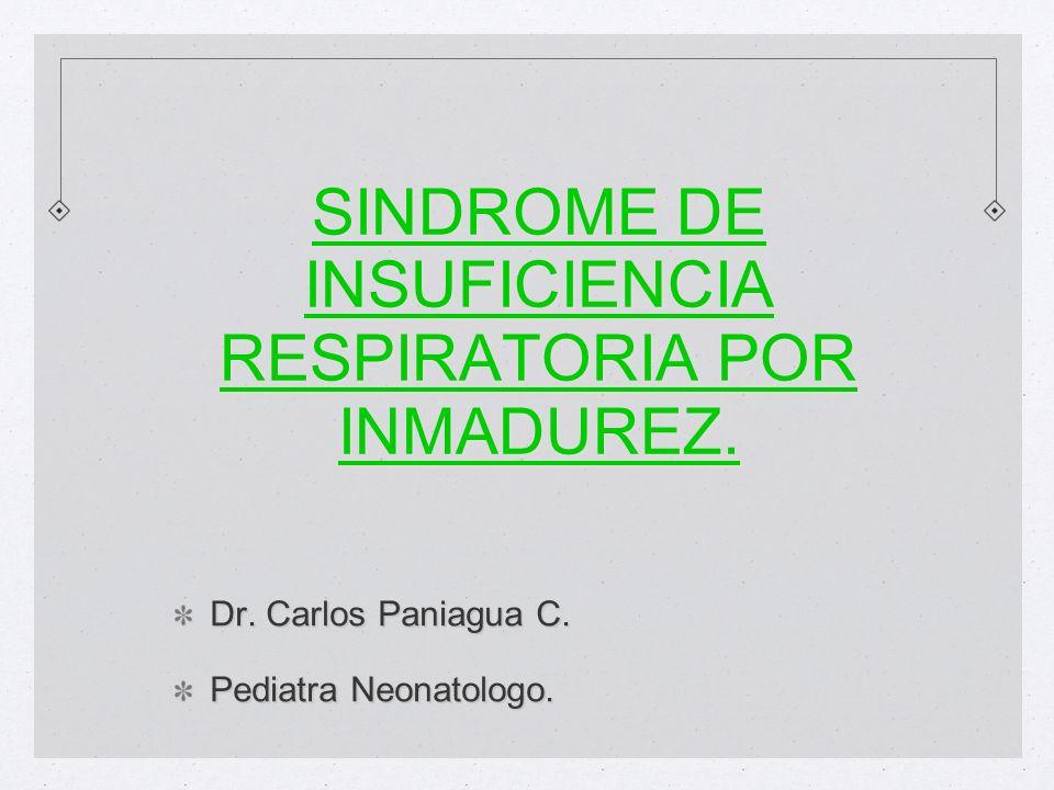 SINDROME DE INSUFICIENCIA RESPIRATORIA POR INMADUREZ. Dr. Carlos Paniagua C. Pediatra Neonatologo.
