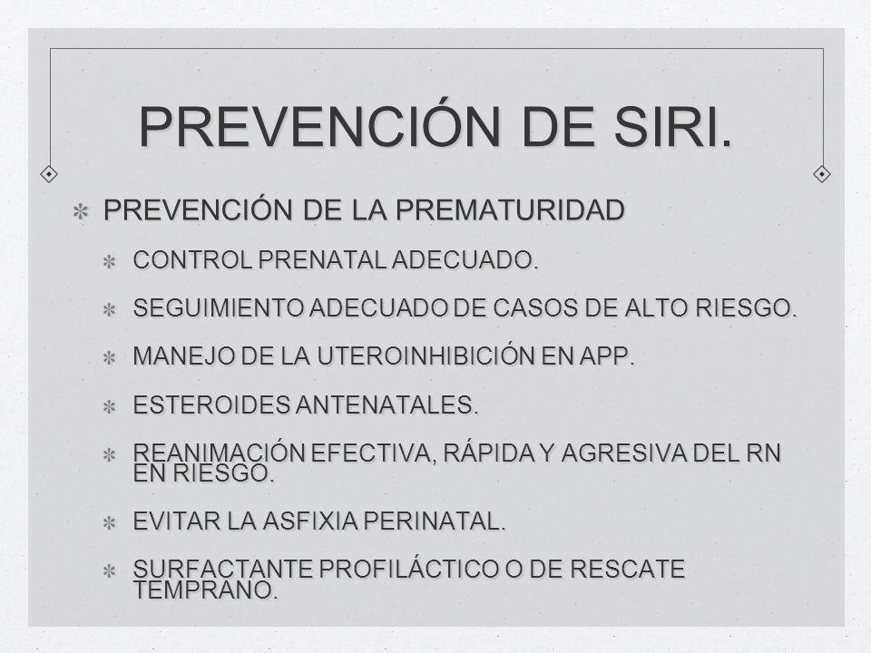 PREVENCIÓN DE SIRI. PREVENCIÓN DE LA PREMATURIDAD CONTROL PRENATAL ADECUADO. SEGUIMIENTO ADECUADO DE CASOS DE ALTO RIESGO. MANEJO DE LA UTEROINHIBICIÓ