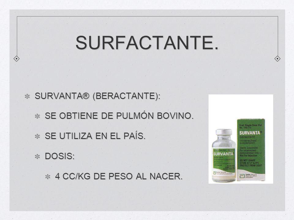SURFACTANTE. SURVANTA® (BERACTANTE): SE OBTIENE DE PULMÓN BOVINO. SE UTILIZA EN EL PAÍS. DOSIS: 4 CC/KG DE PESO AL NACER.