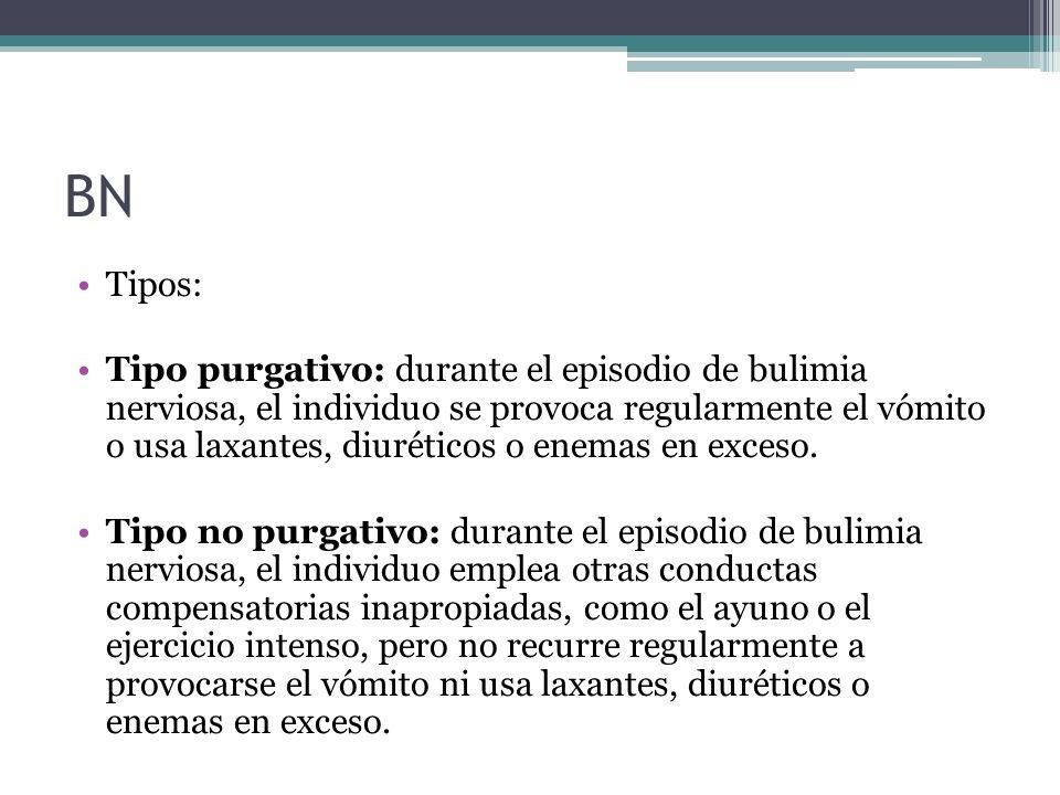 BN Tipos: Tipo purgativo: durante el episodio de bulimia nerviosa, el individuo se provoca regularmente el vómito o usa laxantes, diuréticos o enemas