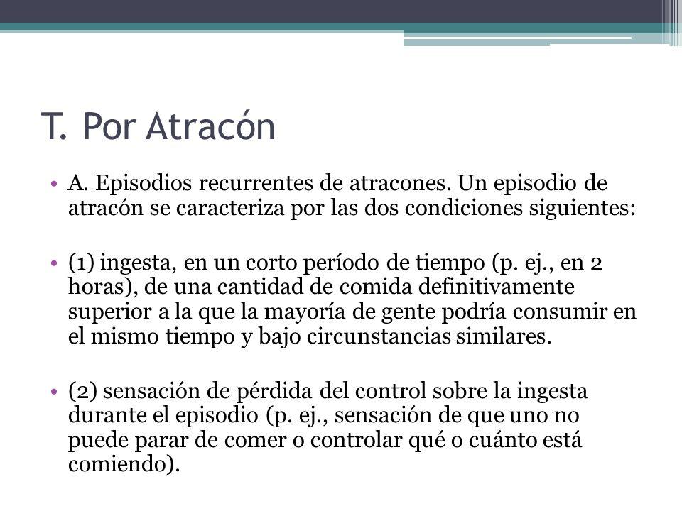 T. Por Atracón A. Episodios recurrentes de atracones. Un episodio de atracón se caracteriza por las dos condiciones siguientes: (1) ingesta, en un cor