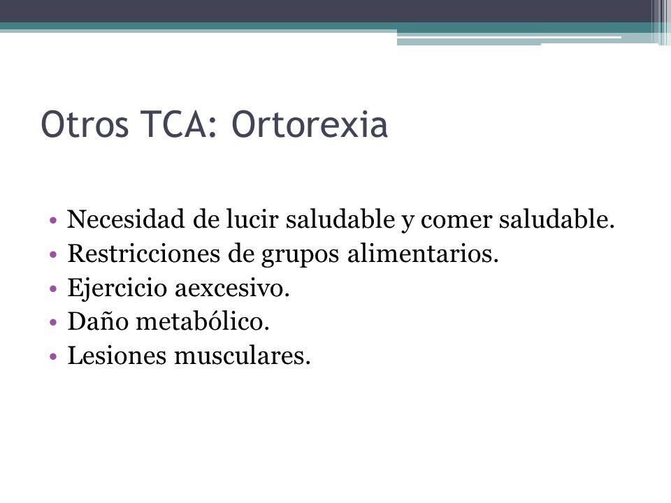 Otros TCA: Ortorexia Necesidad de lucir saludable y comer saludable. Restricciones de grupos alimentarios. Ejercicio aexcesivo. Daño metabólico. Lesio