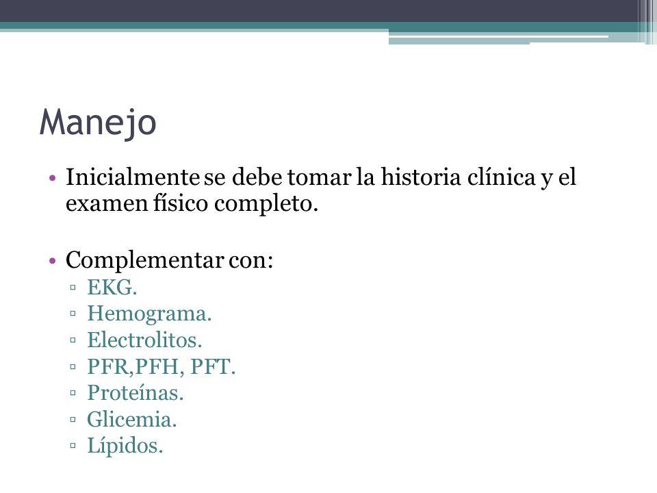 Manejo Inicialmente se debe tomar la historia clínica y el examen físico completo. Complementar con: EKG. Hemograma. Electrolitos. PFR,PFH, PFT. Prote