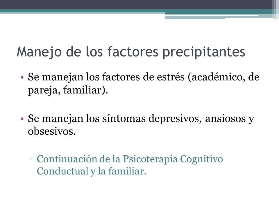 Manejo de los factores precipitantes Se manejan los factores de estrés (académico, de pareja, familiar). Se manejan los síntomas depresivos, ansiosos