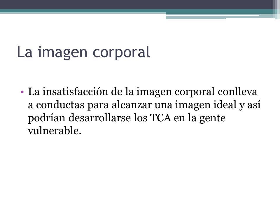 La imagen corporal La insatisfacción de la imagen corporal conlleva a conductas para alcanzar una imagen ideal y así podrían desarrollarse los TCA en
