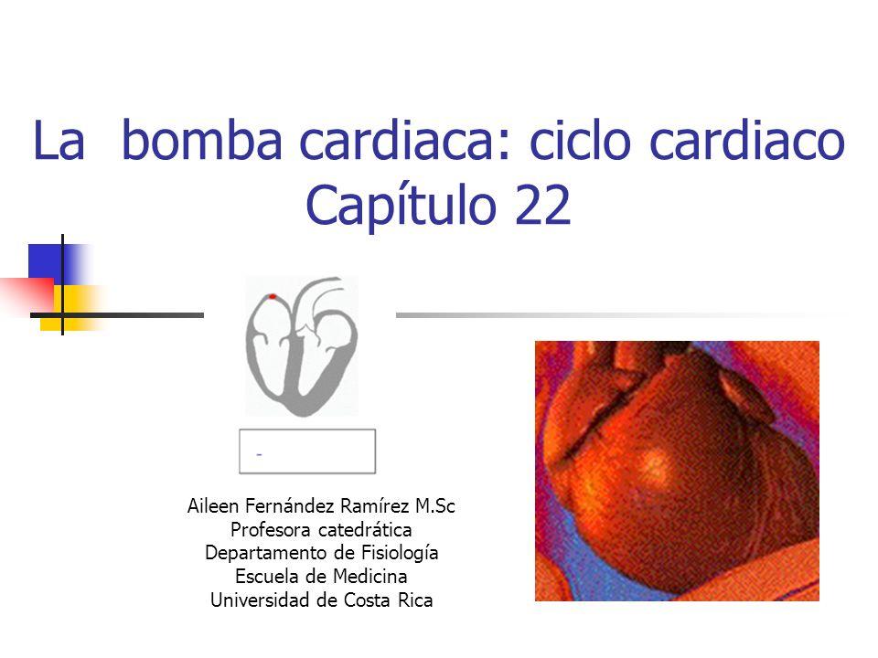 La bomba cardiaca: ciclo cardiaco Capítulo 22 Aileen Fernández Ramírez M.Sc Profesora catedrática Departamento de Fisiología Escuela de Medicina Unive