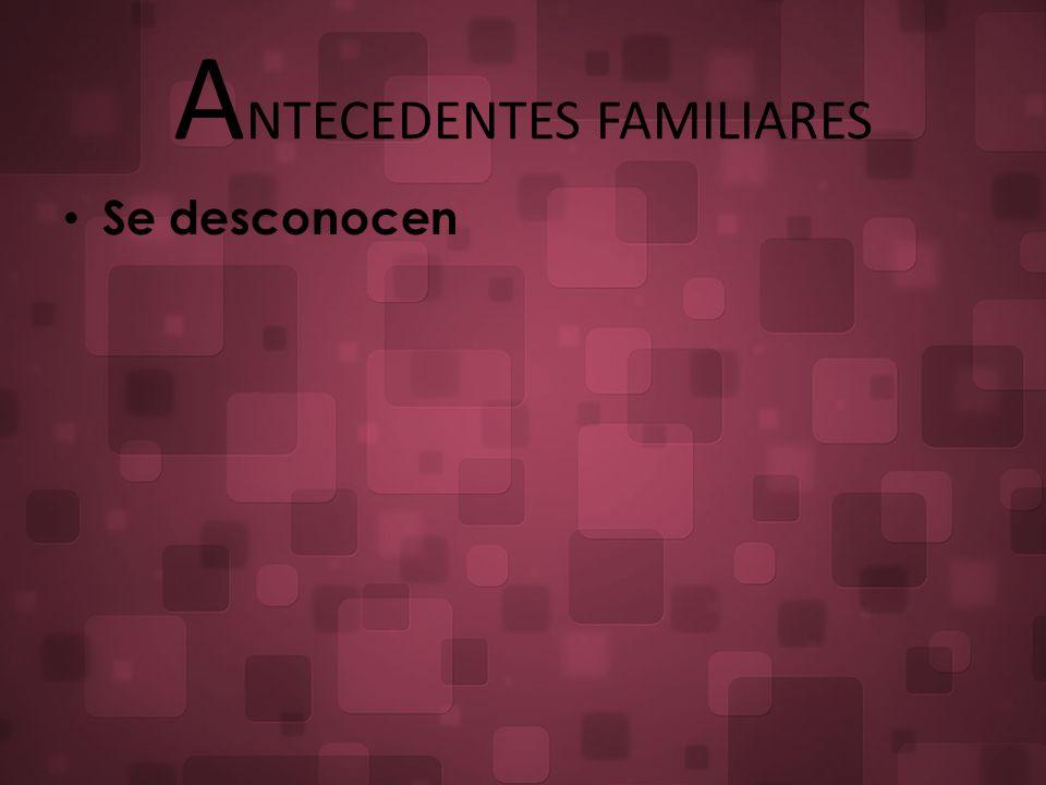 A NTECEDENTES FAMILIARES Se desconocen