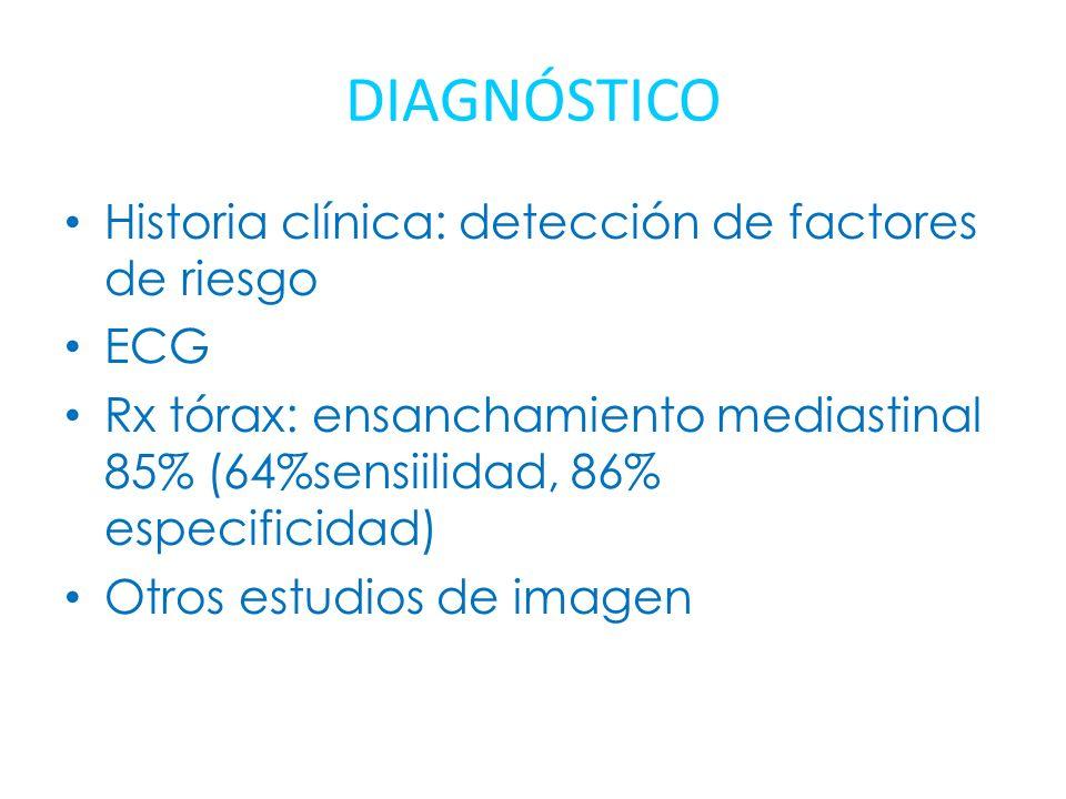 DIAGNÓSTICO Historia clínica: detección de factores de riesgo ECG Rx tórax: ensanchamiento mediastinal 85% (64%sensiilidad, 86% especificidad) Otros e