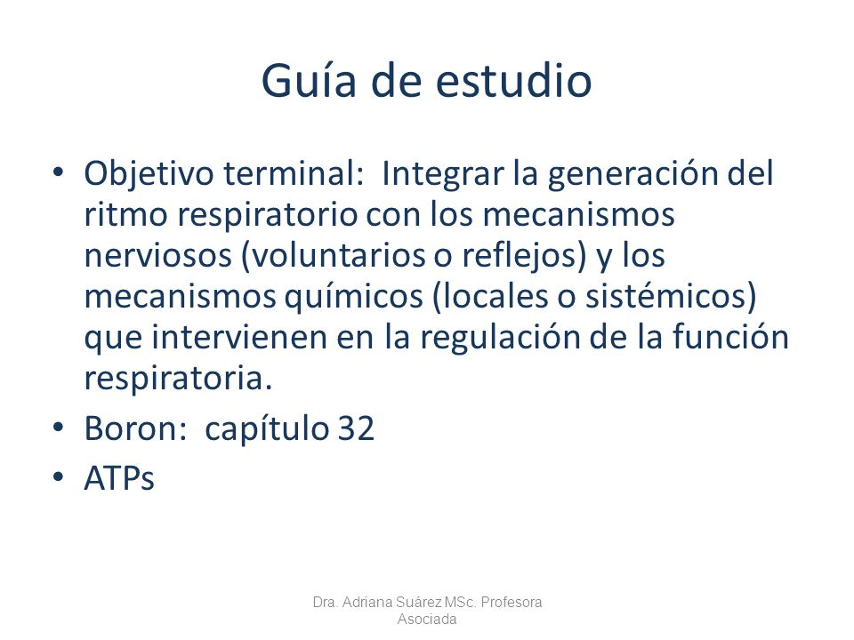 Guía de estudio Objetivo terminal: Integrar la generación del ritmo respiratorio con los mecanismos nerviosos (voluntarios o reflejos) y los mecanismo
