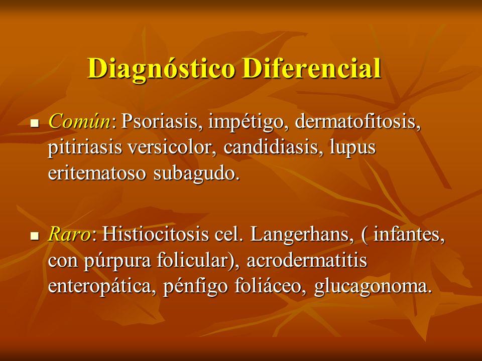 Diagnóstico Diferencial Común: Psoriasis, impétigo, dermatofitosis, pitiriasis versicolor, candidiasis, lupus eritematoso subagudo. Común: Psoriasis,