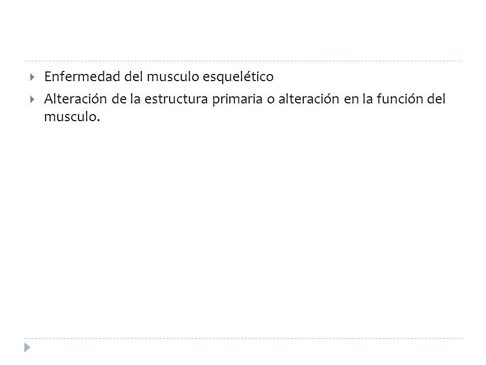 DEFINICIÓN Enfermedad del musculo esquelético Alteración de la estructura primaria o alteración en la función del musculo. Goldman: Cecil Medicine, 23