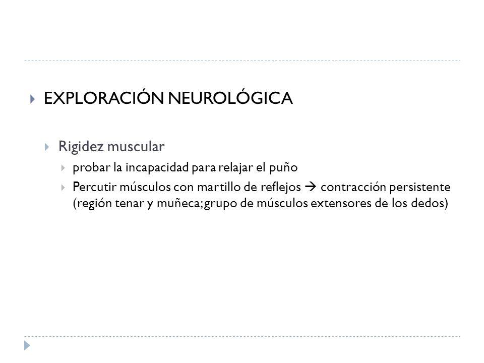 EXPLORACIÓN NEUROLÓGICA Rigidez muscular probar la incapacidad para relajar el puño Percutir músculos con martillo de reflejos contracción persistente