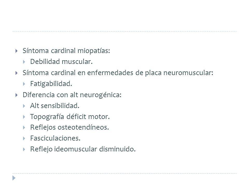 Síntoma cardinal miopatías: Debilidad muscular. Síntoma cardinal en enfermedades de placa neuromuscular: Fatigabilidad. Diferencia con alt neurogénica