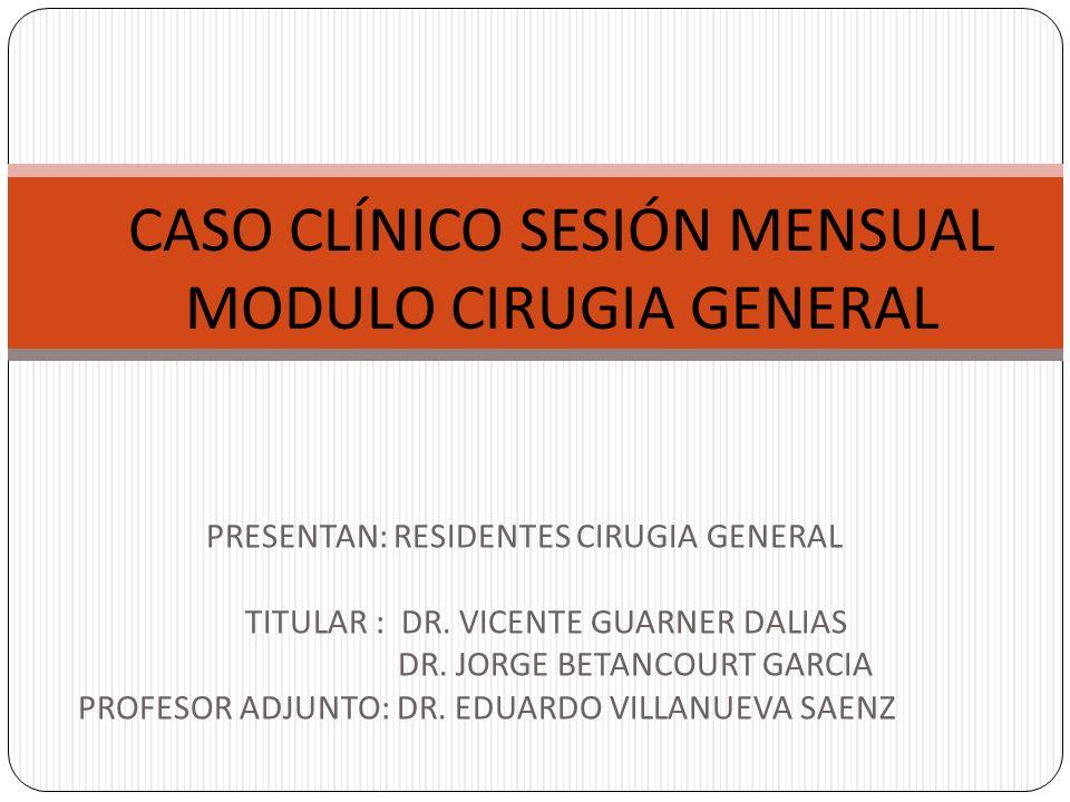 CASO CLÍNICO SESIÓN MENSUAL MODULO CIRUGIA GENERAL PRESENTAN: RESIDENTES CIRUGIA GENERAL TITULAR : DR. VICENTE GUARNER DALIAS DR. JORGE BETANCOURT GAR