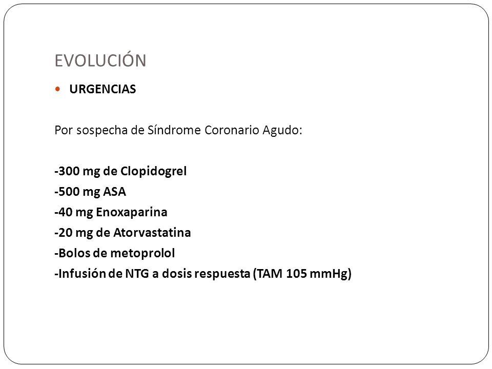 EVOLUCIÓN URGENCIAS Por sospecha de Síndrome Coronario Agudo: -300 mg de Clopidogrel -500 mg ASA -40 mg Enoxaparina -20 mg de Atorvastatina -Bolos de