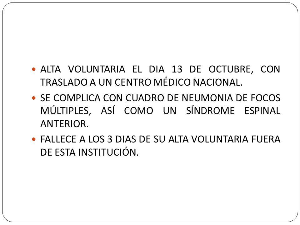 ALTA VOLUNTARIA EL DIA 13 DE OCTUBRE, CON TRASLADO A UN CENTRO MÉDICO NACIONAL. SE COMPLICA CON CUADRO DE NEUMONIA DE FOCOS MÚLTIPLES, ASÍ COMO UN SÍN