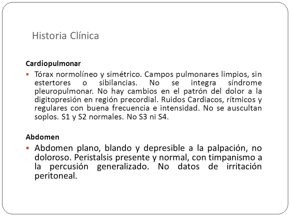 Historia Clínica Cardiopulmonar Tórax normolíneo y simétrico. Campos pulmonares limpios, sin estertores o sibilancias. No se integra síndrome pleuropu