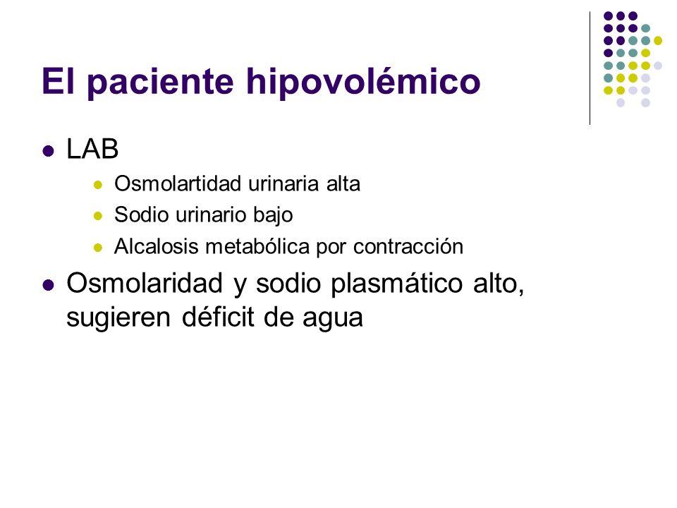 El paciente hipovolémico LAB Osmolartidad urinaria alta Sodio urinario bajo Alcalosis metabólica por contracción Osmolaridad y sodio plasmático alto,