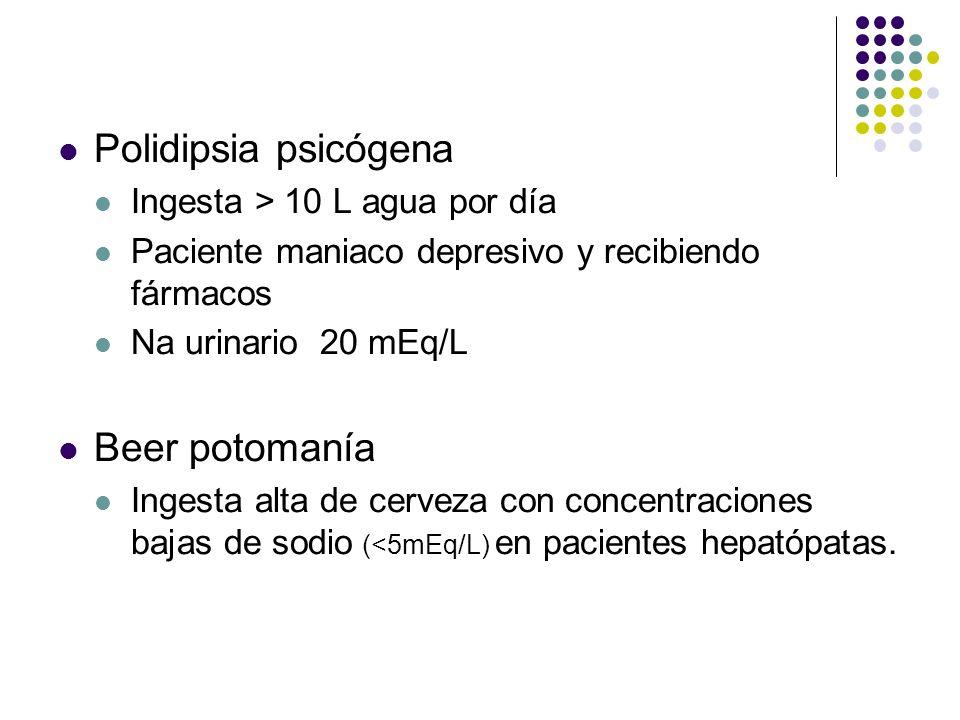 Polidipsia psicógena Ingesta > 10 L agua por día Paciente maniaco depresivo y recibiendo fármacos Na urinario 20 mEq/L Beer potomanía Ingesta alta de