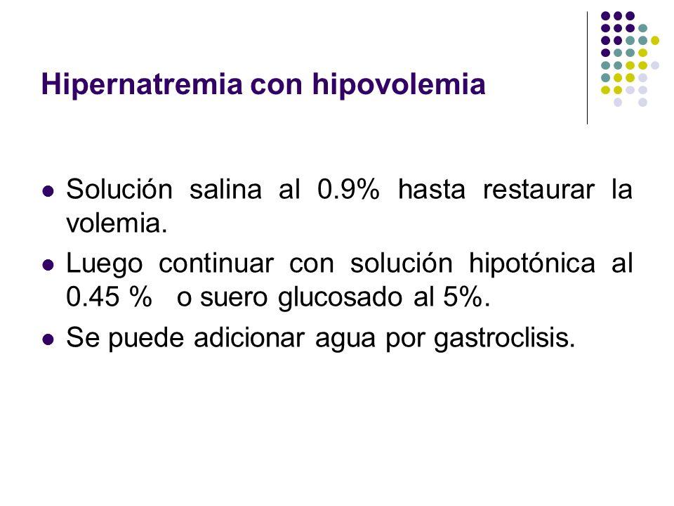 Hipernatremia con hipovolemia Solución salina al 0.9% hasta restaurar la volemia. Luego continuar con solución hipotónica al 0.45 % o suero glucosado