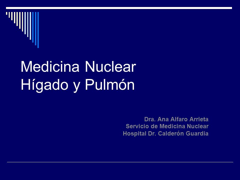 Medicina Nuclear Hígado y Pulmón Dra. Ana Alfaro Arrieta Servicio de Medicina Nuclear Hospital Dr. Calderón Guardia