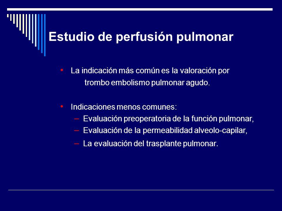 Estudio de perfusión pulmonar La indicación más común es la valoración por trombo embolismo pulmonar agudo. Indicaciones menos comunes: – Evaluación p