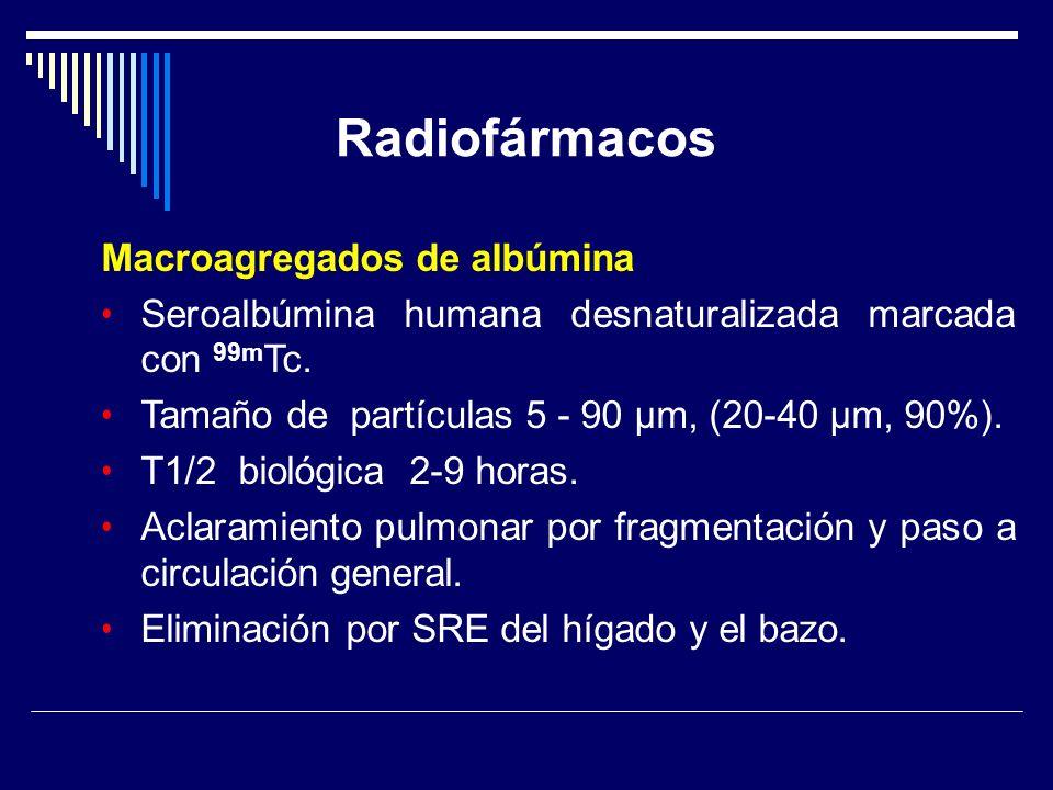 Radiofármacos Macroagregados de albúmina Seroalbúmina humana desnaturalizada marcada con 99m Tc. Tamaño de partículas 5 - 90 µm, (20-40 µm, 90%). T1/2