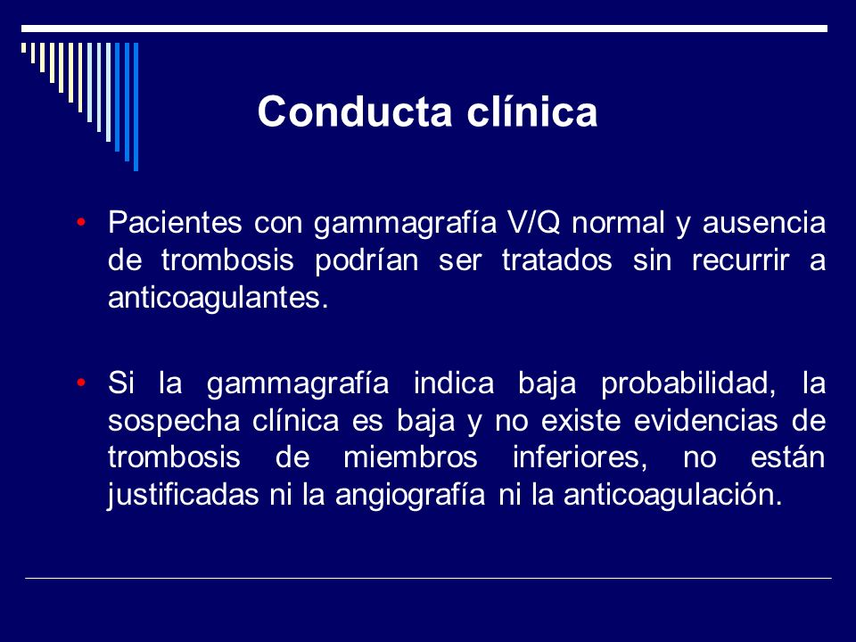 Conducta clínica Pacientes con gammagrafía V/Q normal y ausencia de trombosis podrían ser tratados sin recurrir a anticoagulantes. Si la gammagrafía i