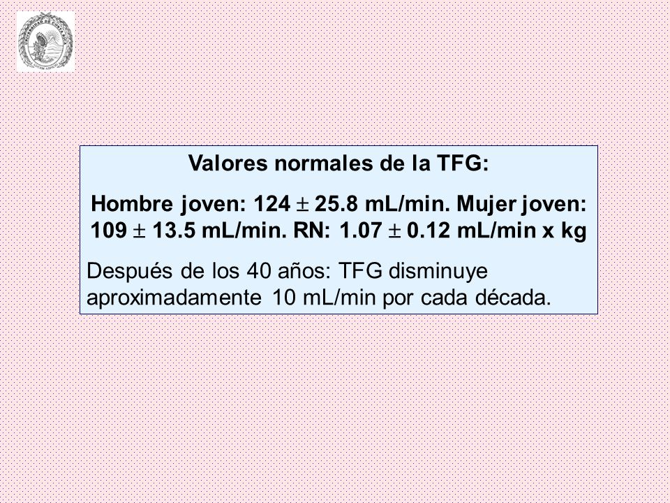 Valores normales de la TFG: Hombre joven: 124 25.8 mL/min. Mujer joven: 109 13.5 mL/min. RN: 1.07 0.12 mL/min x kg Después de los 40 años: TFG disminu