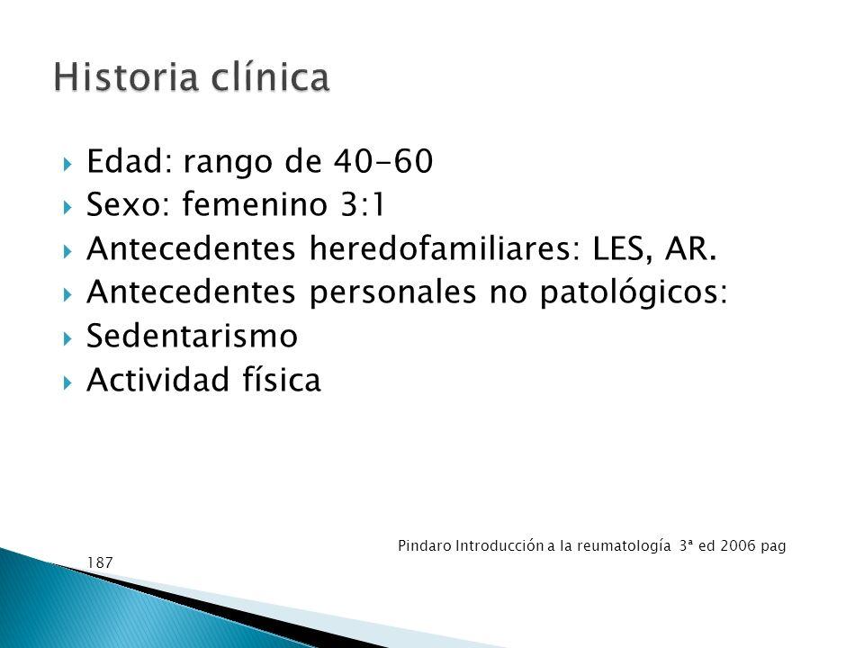 Edad: rango de 40-60 Sexo: femenino 3:1 Antecedentes heredofamiliares: LES, AR. Antecedentes personales no patológicos: Sedentarismo Actividad física