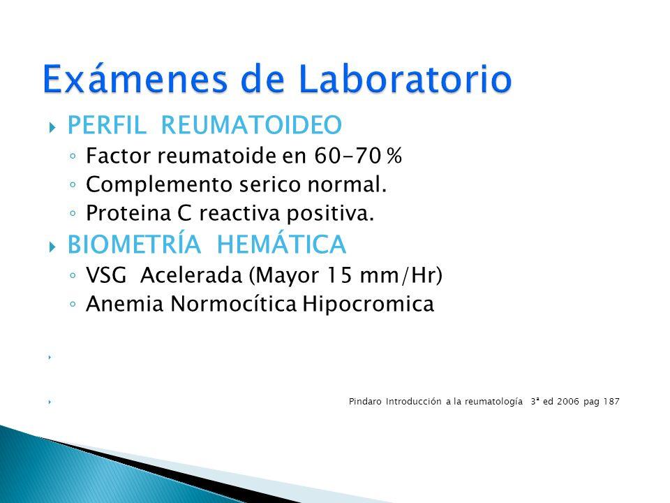 PERFIL REUMATOIDEO Factor reumatoide en 60-70 % Complemento serico normal. Proteina C reactiva positiva. BIOMETRÍA HEMÁTICA VSG Acelerada (Mayor 15 mm