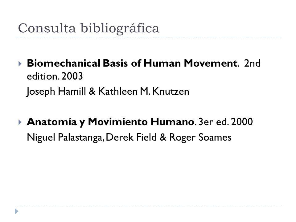 Consulta bibliográfica Biomechanical Basis of Human Movement. 2nd edition. 2003 Joseph Hamill & Kathleen M. Knutzen Anatomía y Movimiento Humano. 3er