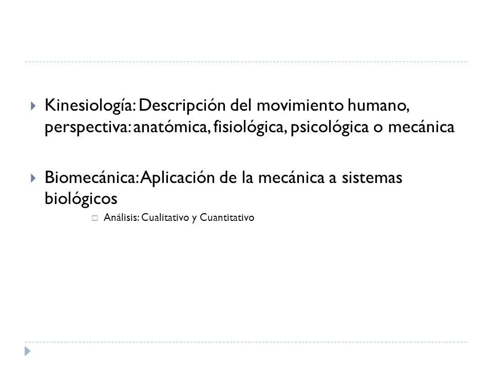 Kinesiología: Descripción del movimiento humano, perspectiva: anatómica, fisiológica, psicológica o mecánica Biomecánica: Aplicación de la mecánica a