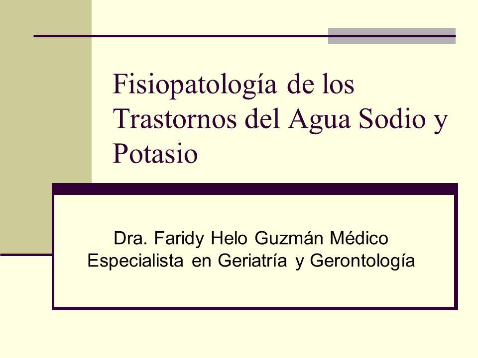 Fisiopatología de los Trastornos del Agua Sodio y Potasio Dra. Faridy Helo Guzmán Médico Especialista en Geriatría y Gerontología