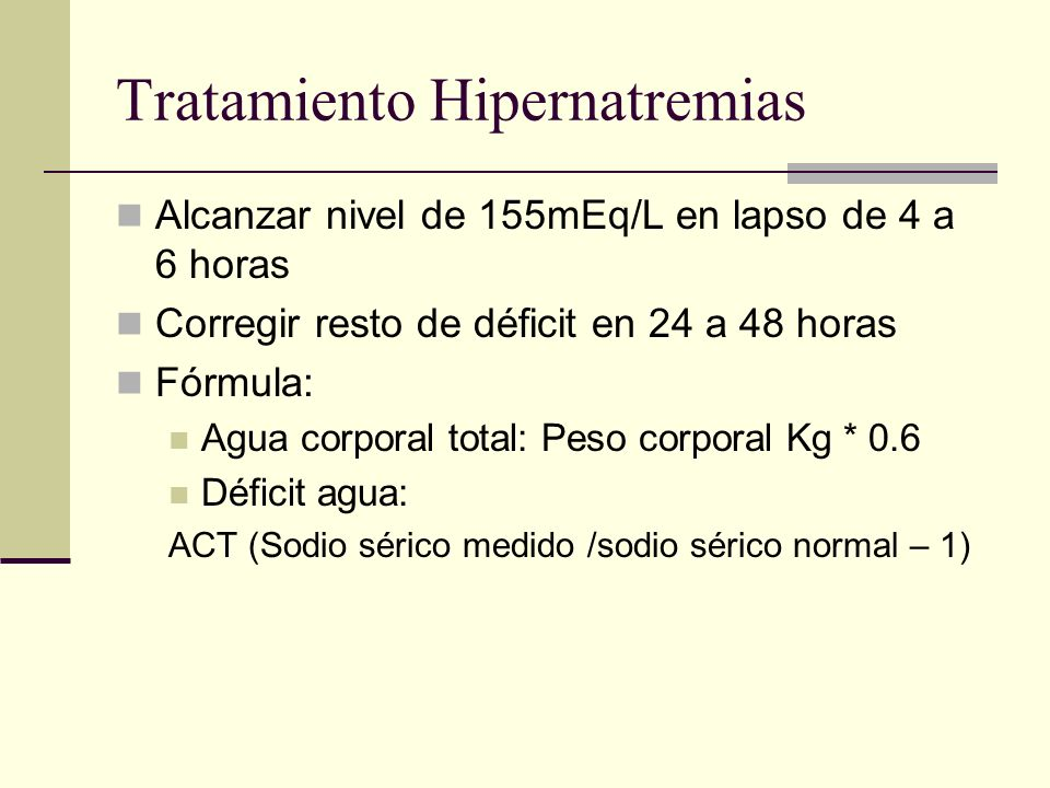 Tratamiento Hipernatremias Alcanzar nivel de 155mEq/L en lapso de 4 a 6 horas Corregir resto de déficit en 24 a 48 horas Fórmula: Agua corporal total: