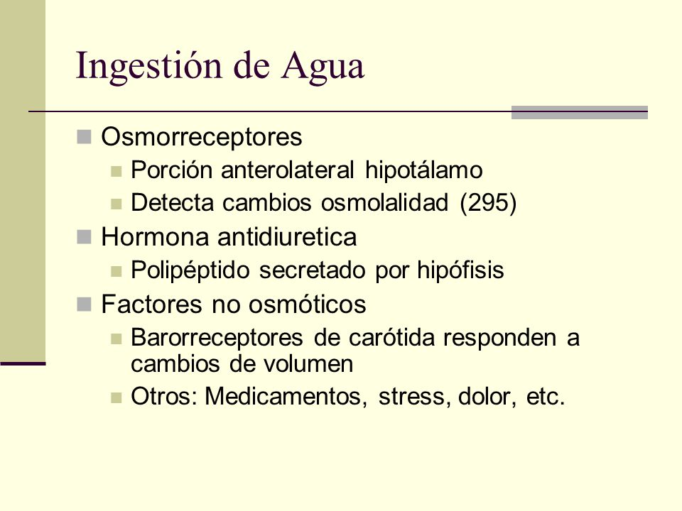 Ingestión de Agua Osmorreceptores Porción anterolateral hipotálamo Detecta cambios osmolalidad (295) Hormona antidiuretica Polipéptido secretado por h