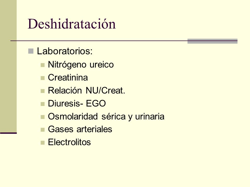 Deshidratación Laboratorios: Nitrógeno ureico Creatinina Relación NU/Creat. Diuresis- EGO Osmolaridad sérica y urinaria Gases arteriales Electrolitos