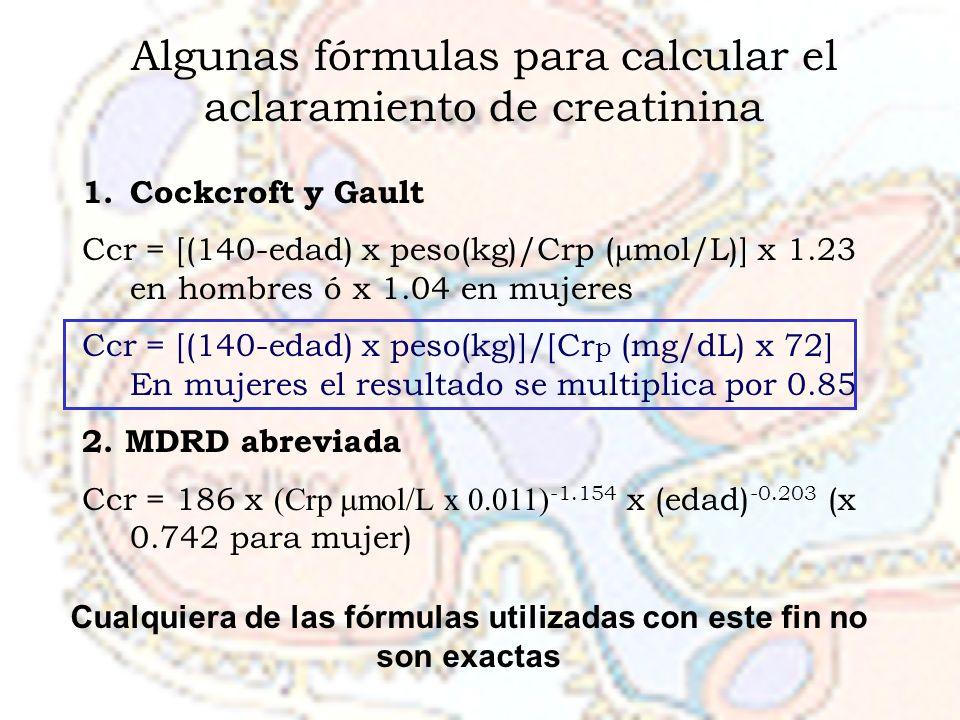 Algunas fórmulas para calcular el aclaramiento de creatinina 1.Cockcroft y Gault Ccr = [(140-edad) x peso(kg)/Crp ( mol/L)] x 1.23 en hombres ó x 1.04 en mujeres Ccr = [(140-edad) x peso(kg)]/[Cr p (mg/dL) x 72] En mujeres el resultado se multiplica por 0.85 2.
