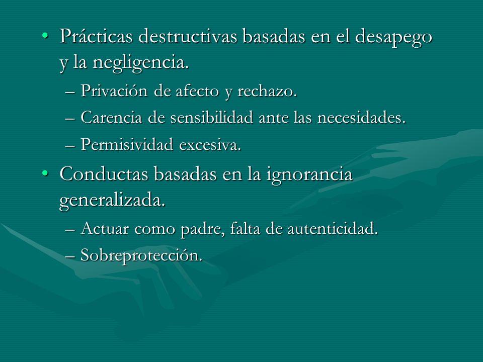Prácticas destructivas basadas en el desapego y la negligencia.Prácticas destructivas basadas en el desapego y la negligencia. –Privación de afecto y