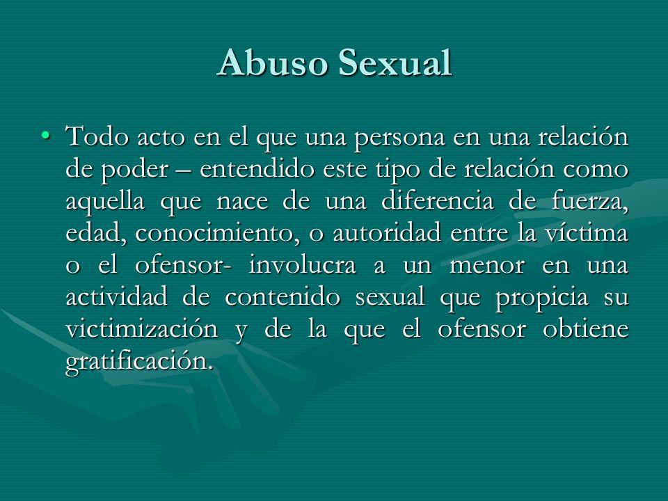 Abuso Sexual Todo acto en el que una persona en una relación de poder – entendido este tipo de relación como aquella que nace de una diferencia de fue